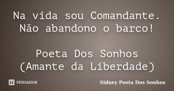 Na vida sou Comandante. Não abandono o barco! Poeta Dos Sonhos (Amante da Liberdade)... Frase de Sidney Poeta Dos Sonhos.