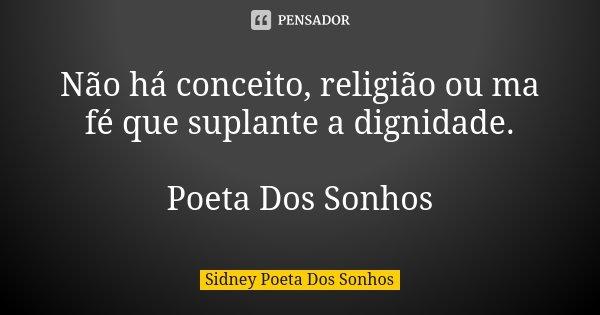 Não há conceito, religião ou ma fé que suplante a dignidade. Poeta Dos Sonhos... Frase de Sidney Poeta Dos Sonhos.