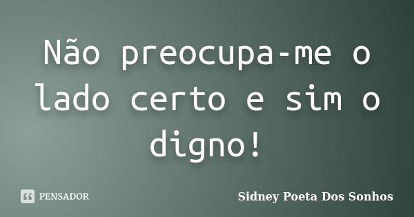 Não preocupa-me o lado certo e sim o digno!... Frase de Sidney Poeta Dos Sonhos.