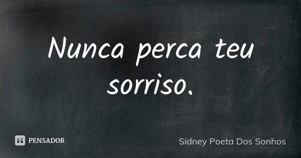 Nunca perca teu sorriso.... Frase de Sidney Poeta Dos Sonhos.