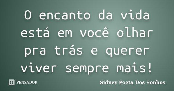 O encanto da vida está em você olhar pra trás e querer viver sempre mais!... Frase de Sidney Poeta Dos Sonhos.