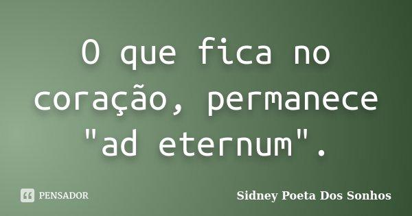 """O que fica no coração, permanece """"ad eternum"""".... Frase de Sidney Poeta Dos Sonhos."""