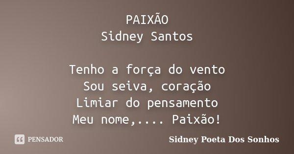 PAIXÃO Sidney Santos Tenho a força do vento Sou seiva, coração Limiar do pensamento Meu nome,.... Paixão!... Frase de Sidney Poeta Dos Sonhos.