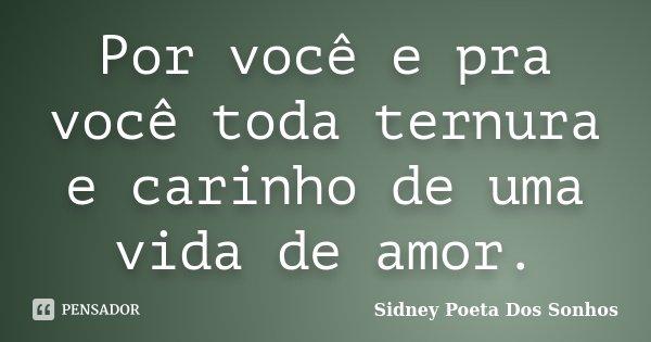 Por você e pra você toda ternura e carinho de uma vida de amor.... Frase de Sidney Poeta Dos Sonhos.