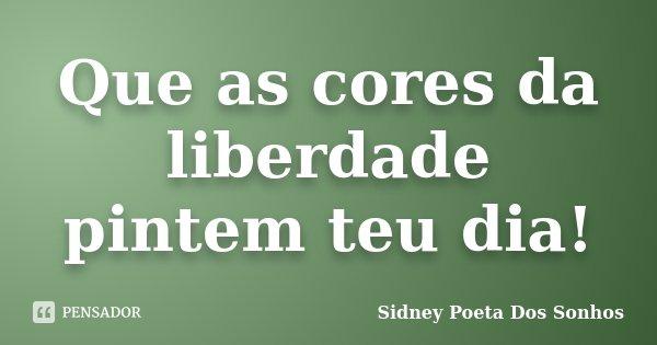 Que as cores da liberdade pintem teu dia!... Frase de Sidney Poeta Dos Sonhos.