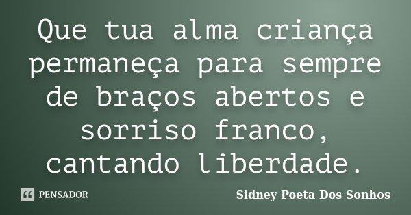 Que tua alma criança permaneça para sempre de braços abertos e sorriso franco, cantando liberdade.... Frase de Sidney Poeta Dos Sonhos.