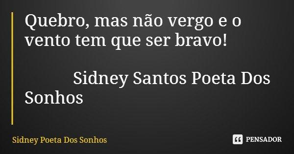 Quebro, mas não vergo e o vento tem que ser bravo! Sidney Santos Poeta Dos Sonhos... Frase de Sidney Poeta Dos Sonhos.