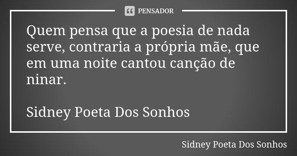 Quem pensa que a poesia de nada serve, contraria a própria mãe, que em uma noite cantou canção de ninar. Sidney Poeta Dos Sonhos... Frase de Sidney Poeta Dos Sonhos.