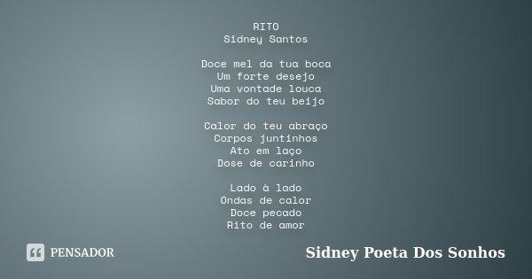 RITO Sidney Santos Doce mel da tua boca Um forte desejo Uma vontade louca Sabor do teu beijo Calor do teu abraço Corpos juntinhos Ato em laço Dose de carinho La... Frase de Sidney Poeta Dos Sonhos.