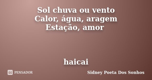 Sol chuva ou vento Calor, água, aragem Estação, amor haicai... Frase de Sidney Poeta Dos Sonhos.