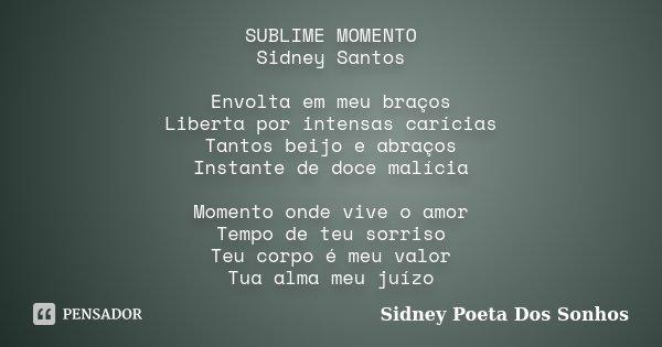 SUBLIME MOMENTO Sidney Santos Envolta em meu braços Liberta por intensas carícias Tantos beijo e abraços Instante de doce malícia Momento onde vive o amor Tempo... Frase de Sidney Poeta Dos Sonhos.