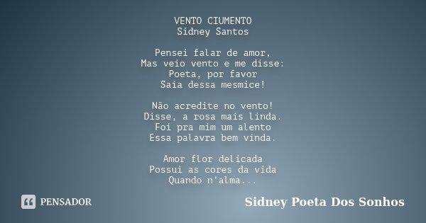 VENTO CIUMENTO Sidney Santos Pensei falar de amor, Mas veio vento e me disse: Poeta, por favor Saia dessa mesmice! Não acredite no vento! Disse, a rosa mais lin... Frase de Sidney Poeta Dos Sonhos.