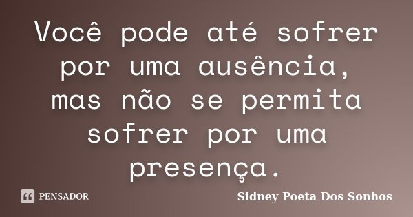 Você pode até sofrer por uma ausência, mas não se permita sofrer por uma presença.... Frase de Sidney Poeta Dos Sonhos.