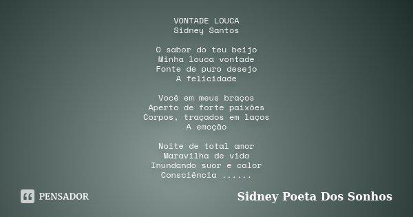 VONTADE LOUCA Sidney Santos O sabor do teu beijo Minha louca vontade Fonte de puro desejo A felicidade Você em meus braços Aperto de forte paixões Corpos, traça... Frase de Sidney Poeta Dos Sonhos.