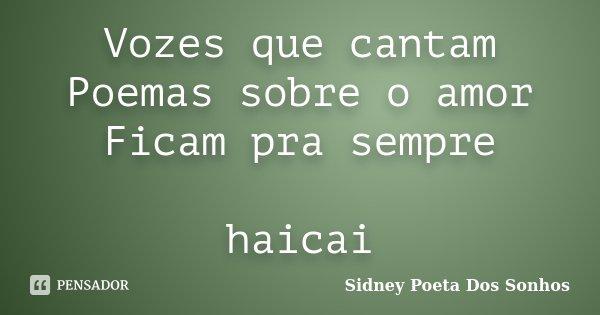 Vozes que cantam Poemas sobre o amor Ficam pra sempre haicai... Frase de Sidney Poeta Dos Sonhos.