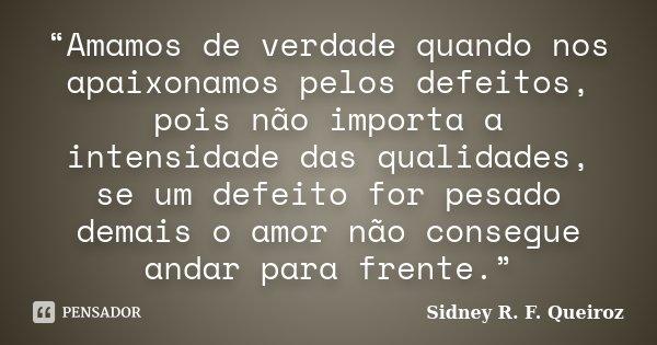 """""""Amamos de verdade quando nos apaixonamos pelos defeitos, pois não importa a intensidade das qualidades, se um defeito for pesado demais o amor não consegue and... Frase de Sidney R. F. Queiroz."""