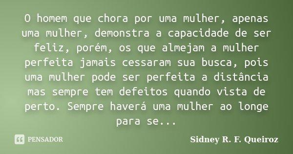 O homem que chora por uma mulher, apenas uma mulher, demonstra a capacidade de ser feliz, porém, os que almejam a mulher perfeita jamais cessaram sua busca, poi... Frase de Sidney R. F. Queiroz.