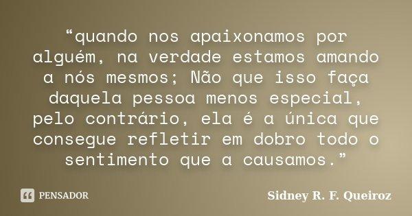 """""""quando nos apaixonamos por alguém, na verdade estamos amando a nós mesmos; Não que isso faça daquela pessoa menos especial, pelo contrário, ela é a única que c... Frase de Sidney R. F. Queiroz."""