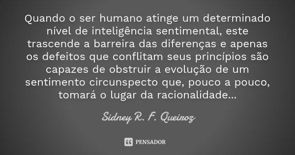 Quando o ser humano atinge um determinado nível de inteligência sentimental, este trascende a barreira das diferenças e apenas os defeitos que conflitam seus pr... Frase de Sidney R. F. Queiroz.