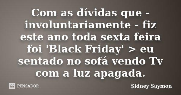 Com as dívidas que - involuntariamente - fiz este ano toda sexta feira foi 'Black Friday' > eu sentado no sofá vendo Tv com a luz apagada.... Frase de Sidney Saymon.