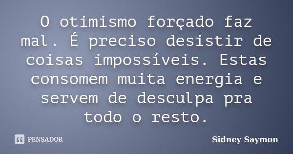 O otimismo forçado faz mal. É preciso desistir de coisas impossíveis. Estas consomem muita energia e servem de desculpa pra todo o resto.... Frase de Sidney Saymon.