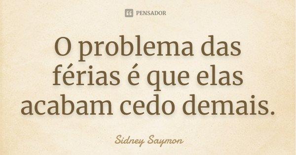 O problema das férias é que elas acabam cedo demais.... Frase de Sidney Saymon.