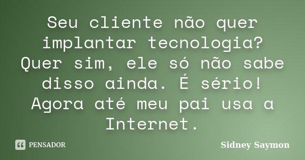 Seu cliente não quer implantar tecnologia? Quer sim, ele só não sabe disso ainda. É sério! Agora até meu pai usa a Internet.... Frase de Sidney Saymon.