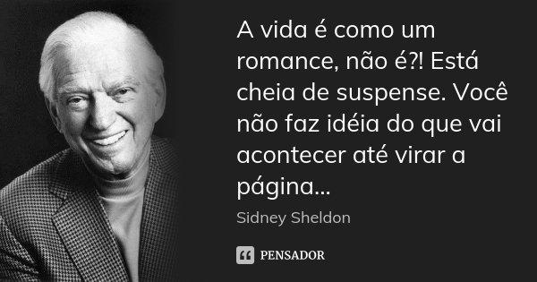 A vida é como um romance, não é?! Está cheia de suspense. Você não faz idéia do que vai acontecer até virar a página...... Frase de sidney sheldon.