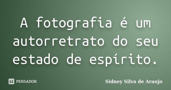 A fotografia é um autorretrato do seu estado de espírito.... Frase de Sidney Silva de Araujo.