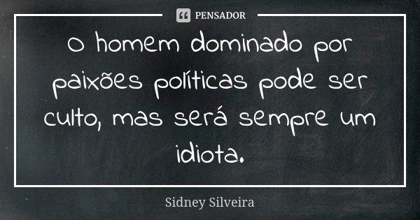 O homem dominado por paixões políticas... Sidney Silveira - Pensador