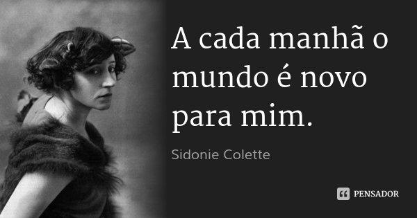 A cada manhã o mundo é novo para mim.... Frase de Sidonie Colette.