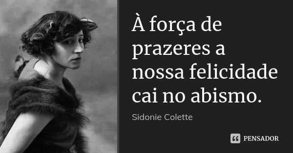 À força de prazeres a nossa felicidade cai no abismo.... Frase de Sidonie Colette.