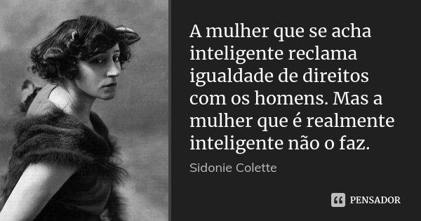A mulher que se acha inteligente reclama igualdade de direitos com os homens. Mas a mulher que é realmente inteligente não o faz.... Frase de Sidonie Colette.