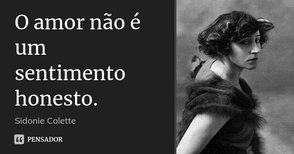 O amor não é um sentimento honesto.... Frase de Sidonie Colette.
