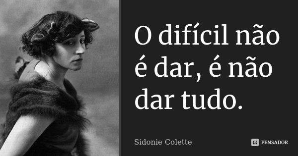 O difícil não é dar, é não dar tudo.... Frase de Sidonie Colette.
