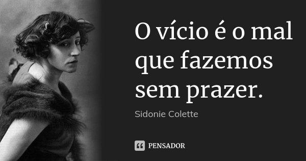 O vício é o mal que fazemos sem prazer.... Frase de Sidonie Colette.