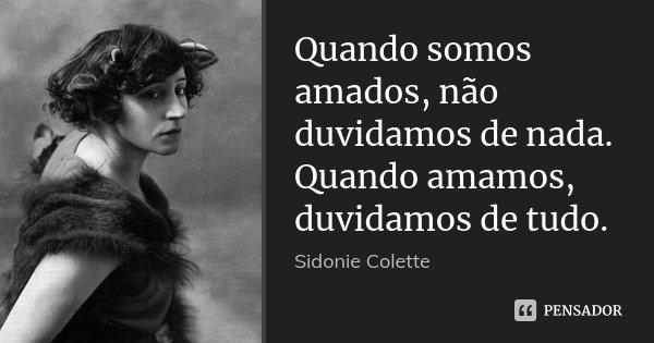 Quando somos amados, não duvidamos de nada. Quando amamos, duvidamos de tudo.... Frase de Sidonie Colette.