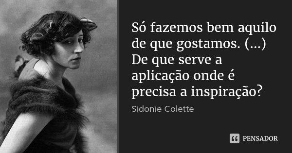 Só fazemos bem aquilo de que gostamos. (...) De que serve a aplicação onde é precisa a inspiração?... Frase de Sidonie Colette.