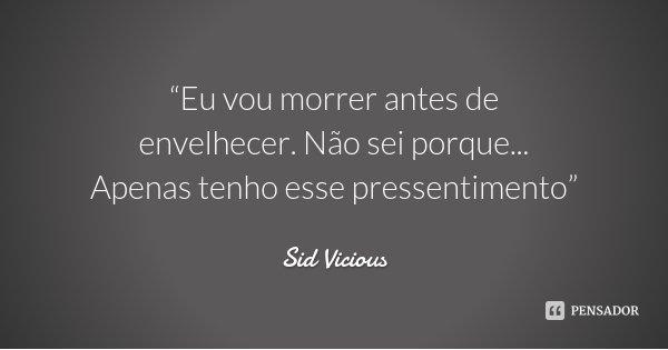 """""""Eu vou morrer antes de envelhecer. Não sei porque... Apenas tenho esse pressentimento""""... Frase de Sid Vicious."""