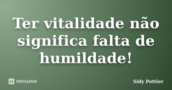 Ter vitalidade não significa falta de humildade!... Frase de Sidy Pottier.