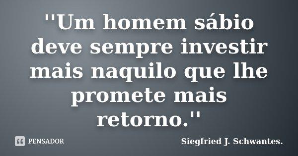 ''Um homem sábio deve sempre investir mais naquilo que lhe promete mais retorno.''... Frase de Siegfried J. Schwantes..