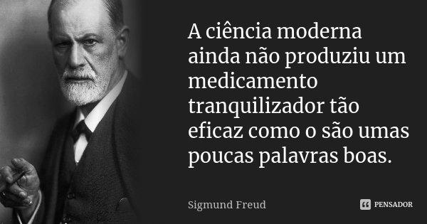 A ciência moderna ainda não produziu um medicamento tranquilizador tão eficaz como o são umas poucas palavras boas.... Frase de Sigmund Freud.