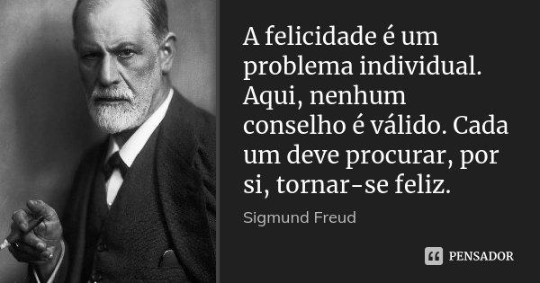 A felicidade é um problema individual. Aqui, nenhum conselho é válido. Cada um deve procurar, por si, tornar-se feliz.... Frase de Sigmund Freud.