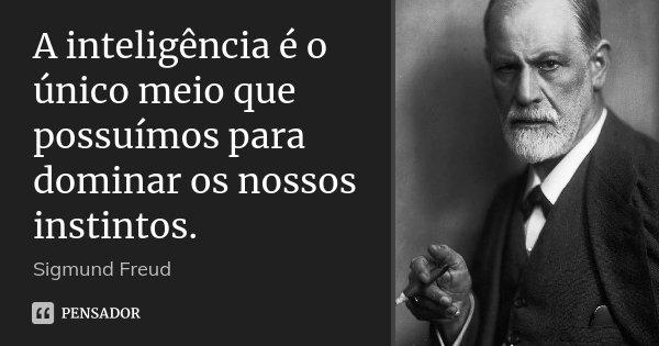 A inteligência é o único meio que possuímos para dominar os nossos instintos.... Frase de Sigmund Freud.