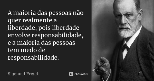 A maioria das pessoas não quer realmente a liberdade, pois liberdade envolve responsabilidade, e a maioria das pessoas tem medo de responsabilidade.... Frase de Sigmund Freud.