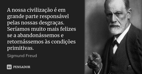 A nossa civilização é em grande parte responsável pelas nossas desgraças. Seríamos muito mais felizes se a abandonássemos e retornássemos às condições primitiva... Frase de Sigmund Freud.