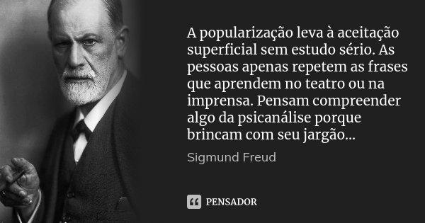 A popularização leva à aceitação superficial sem estudo sério. As pessoas apenas repetem as frases que aprendem no teatro ou na imprensa. Pensam compreender alg... Frase de Sigmund Freud.