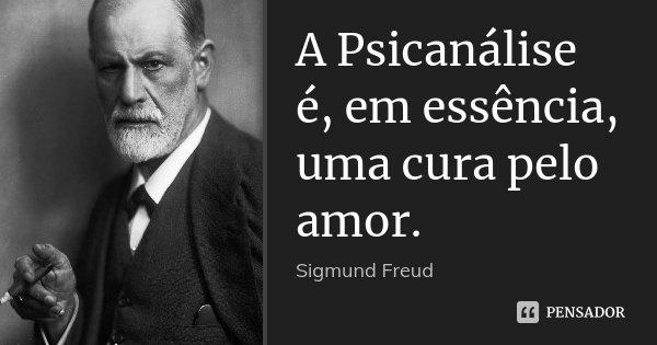 A Psicanálise é, em essência, uma cura pelo amor.... Frase de Sigmund Freud.