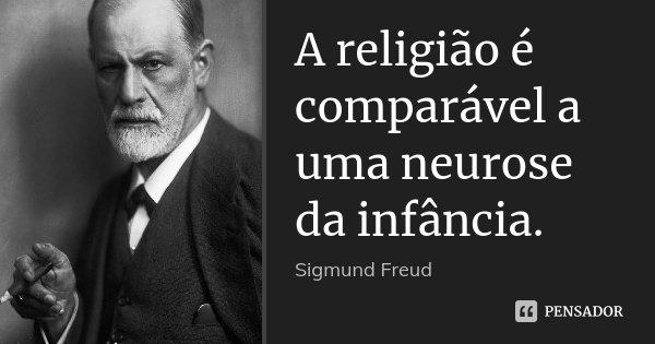 A religião é comparável a uma neurose da infância.... Frase de Sigmund Freud.