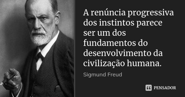 A renúncia progressiva dos instintos parece ser um dos fundamentos do desenvolvimento da civilização humana.... Frase de Sigmund Freud.
